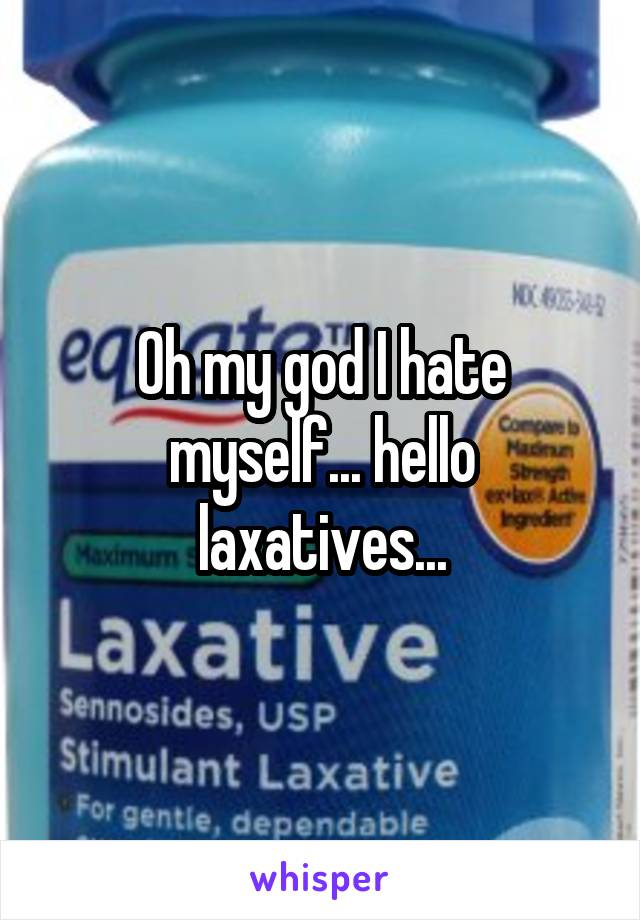 Oh my god I hate myself... hello laxatives...