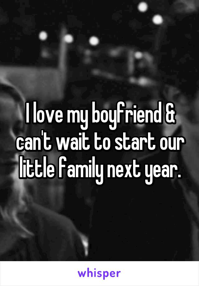 I love my boyfriend & can't wait to start our little family next year.