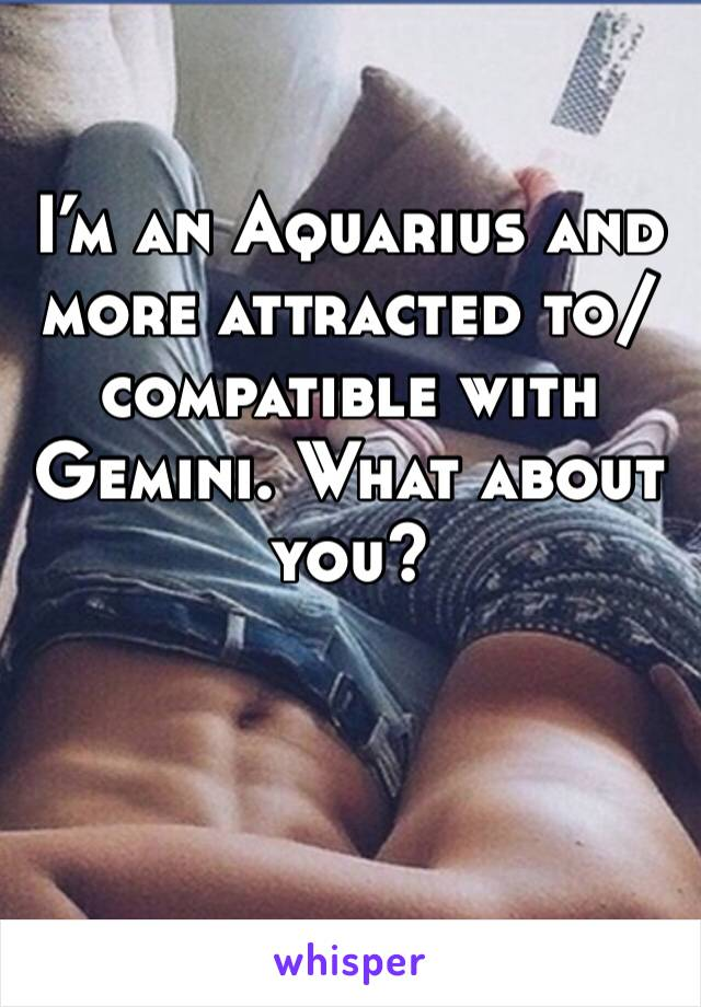 I'm an Aquarius and more attracted to/compatible with Gemini. What about you?