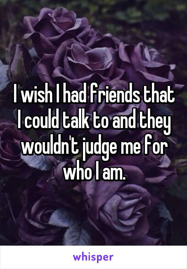 I wish I had friends that I could talk to and they wouldn't judge me for who I am.