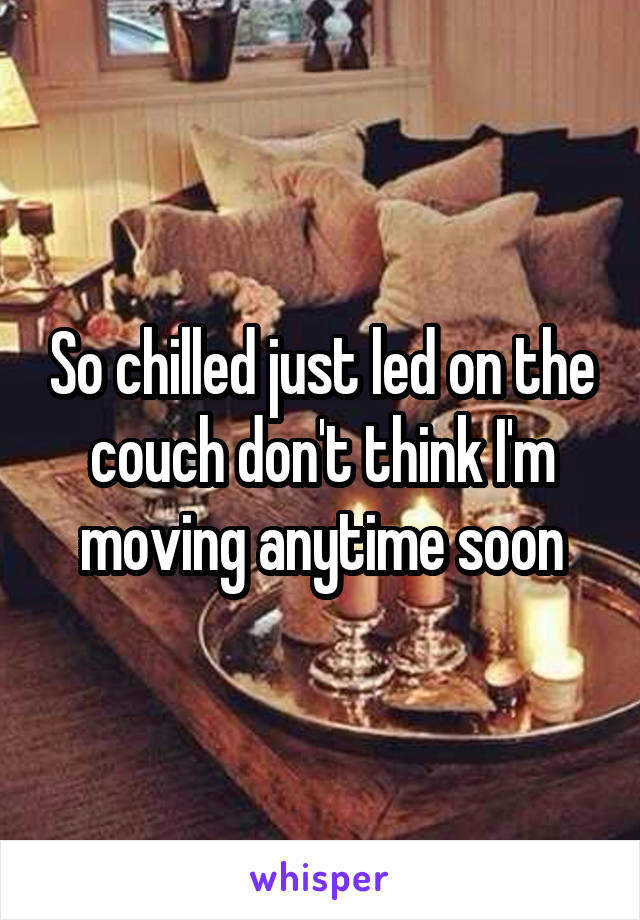 So chilled just led on the couch don't think I'm moving anytime soon