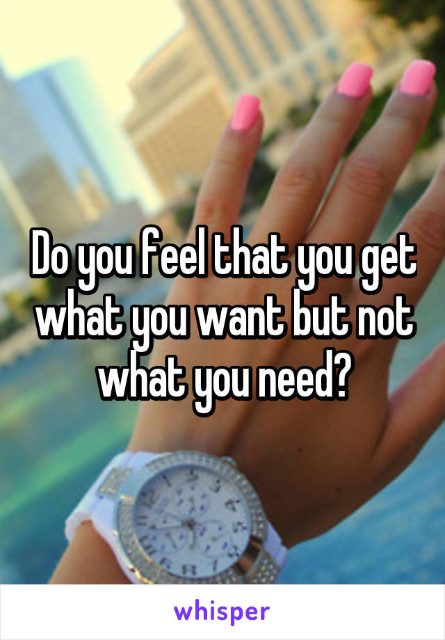 Do you feel that you get what you want but not what you need?