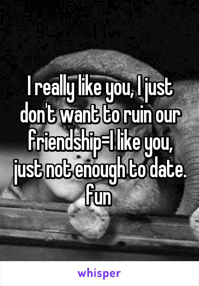 I really like you, I just don't want to ruin our friendship=I like you, just not enough to date. fun