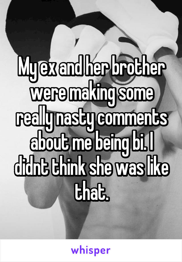 My ex and her brother were making some really nasty comments about me being bi. I didnt think she was like that.