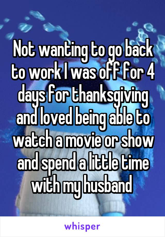 Not wanting to go back to work I was off for 4 days for thanksgiving and loved being able to watch a movie or show and spend a little time with my husband