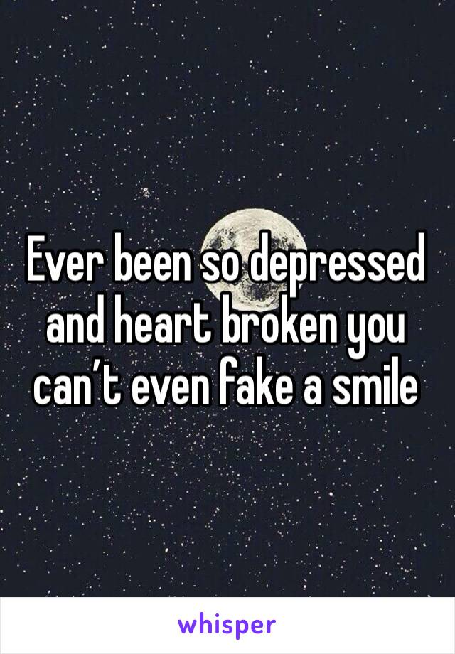 Ever been so depressed and heart broken you can't even fake a smile