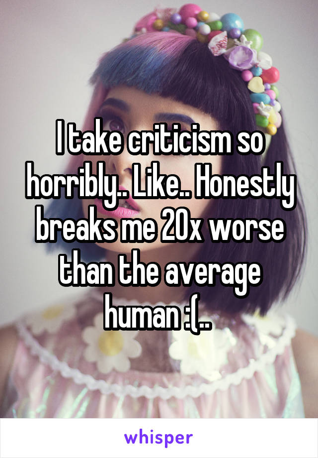 I take criticism so horribly.. Like.. Honestly breaks me 20x worse than the average human :(..