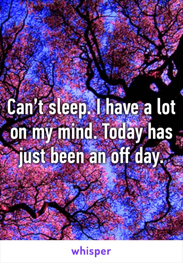 Can't sleep. I have a lot on my mind. Today has just been an off day.