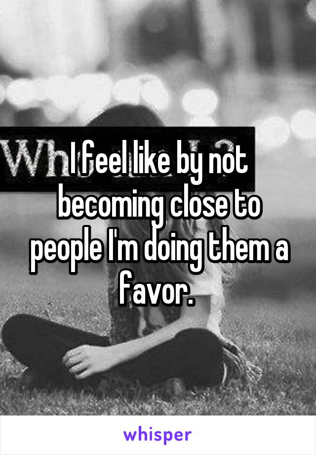 I feel like by not becoming close to people I'm doing them a favor.