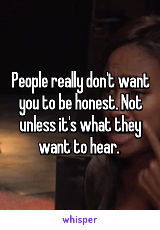 People really don't want you to be honest. Not unless it's what they want to hear.
