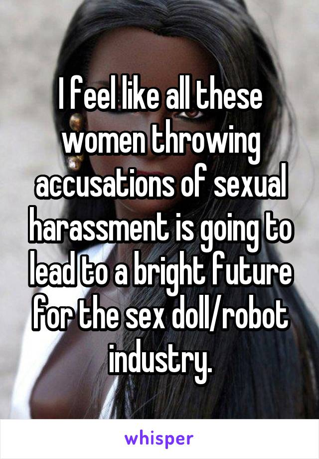I feel like all these women throwing accusations of sexual harassment is going to lead to a bright future for the sex doll/robot industry.