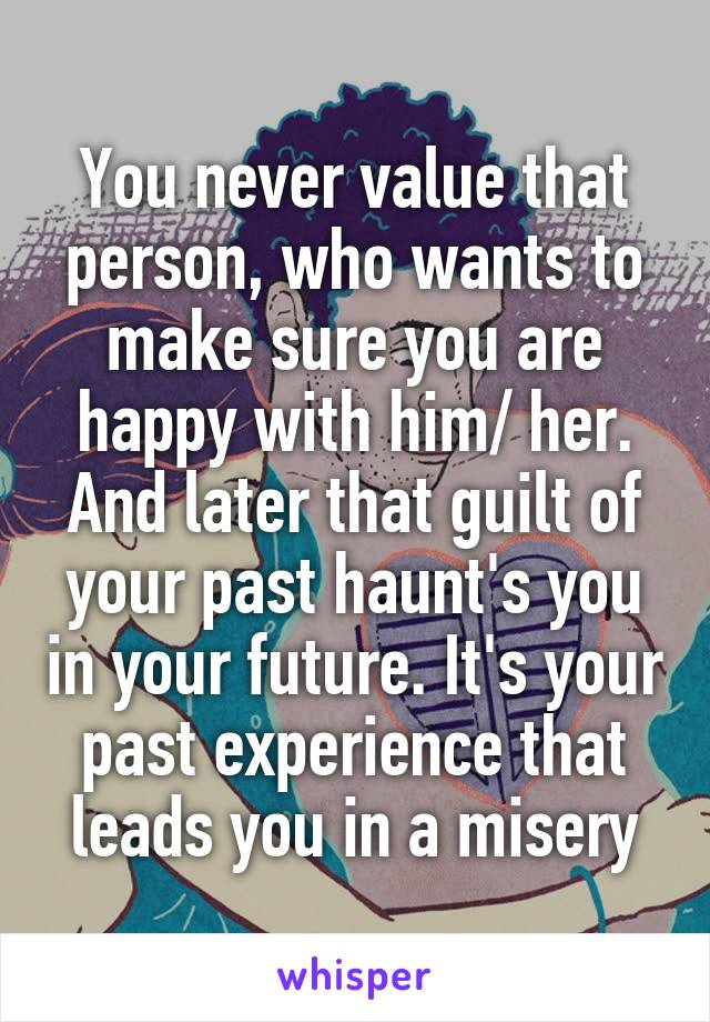 You never value that person, who wants to make sure you are happy with him/ her. And later that guilt of your past haunt's you in your future. It's your past experience that leads you in a misery