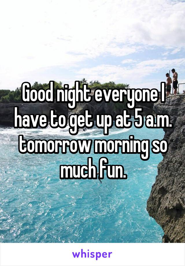 Good night everyone I have to get up at 5 a.m. tomorrow morning so much fun.
