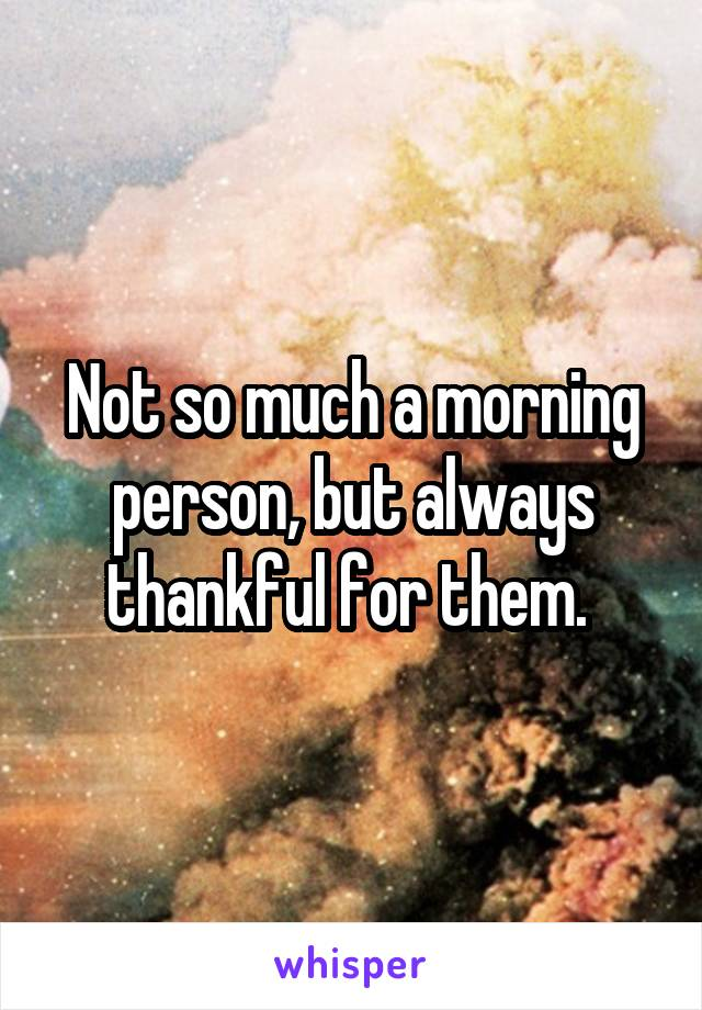 Not so much a morning person, but always thankful for them.