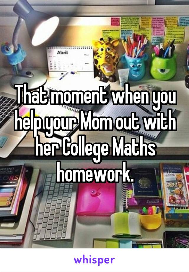 That moment when you help your Mom out with her College Maths homework.
