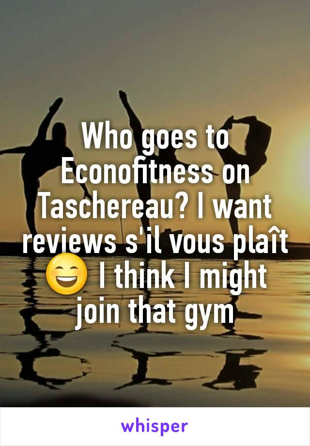 Who goes to Econofitness on Taschereau? I want reviews s'il vous plaît 😄 I think I might join that gym