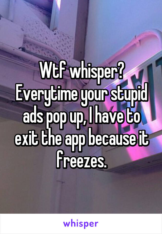 Wtf whisper? Everytime your stupid ads pop up, I have to exit the app because it freezes.