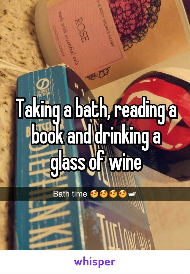 Taking a bath, reading a book and drinking a glass of wine