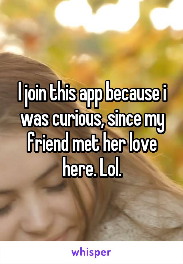 I join this app because i was curious, since my friend met her love here. Lol.