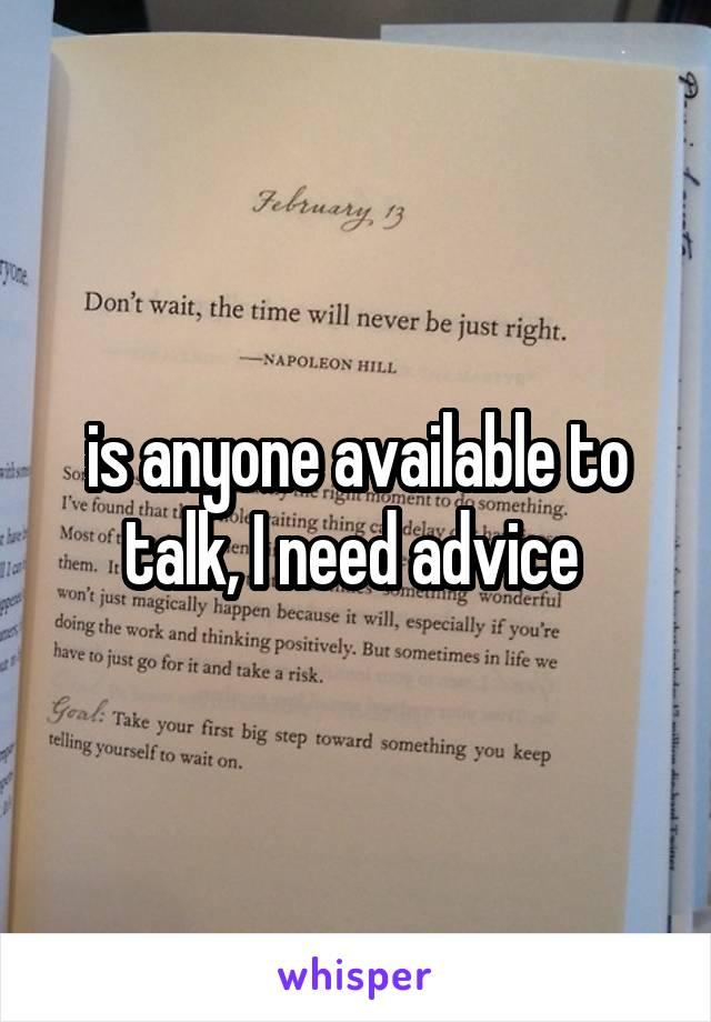 is anyone available to talk, I need advice
