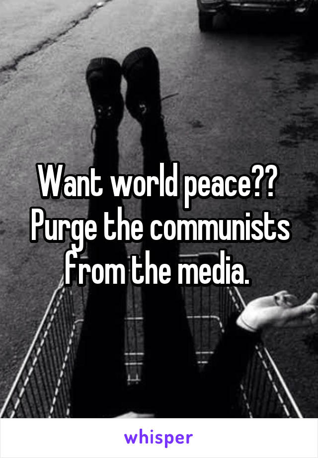 Want world peace??  Purge the communists from the media.