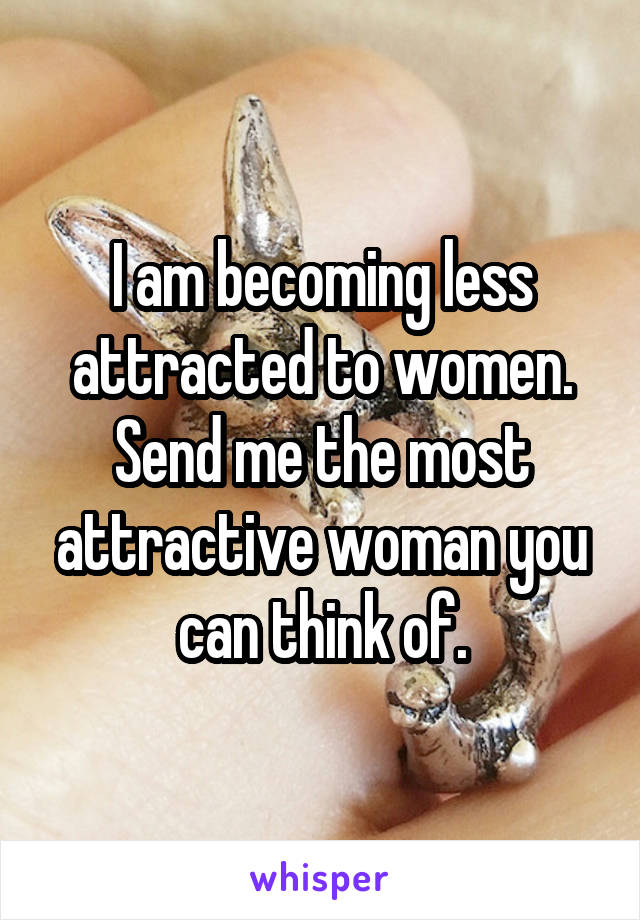 I am becoming less attracted to women. Send me the most attractive woman you can think of.