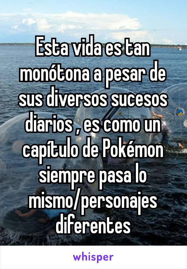 Esta vida es tan monótona a pesar de sus diversos sucesos diarios , es como un capítulo de Pokémon  siempre pasa lo mismo/personajes diferentes