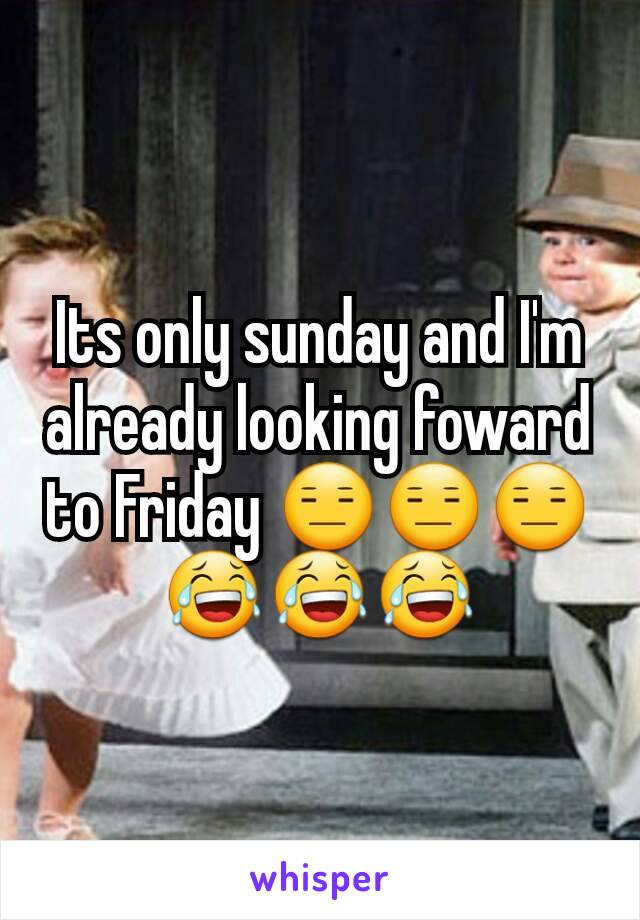Its only sunday and I'm already looking foward to Friday 😑😑😑😂😂😂