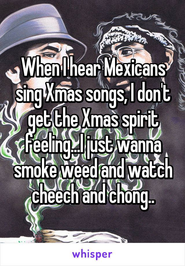 When I hear Mexicans sing Xmas songs, I don't get the Xmas spirit feeling...I just wanna smoke weed and watch cheech and chong..