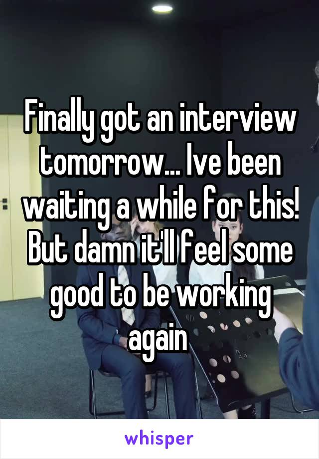 Finally got an interview tomorrow... Ive been waiting a while for this! But damn it'll feel some good to be working again