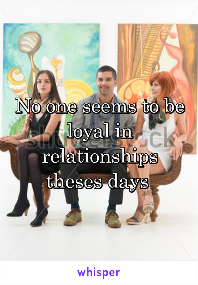 No one seems to be loyal in relationships theses days