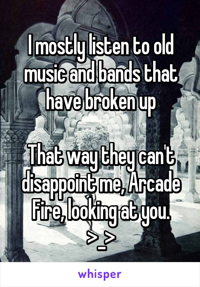 I mostly listen to old music and bands that have broken up  That way they can't disappoint me, Arcade Fire, looking at you. >_>