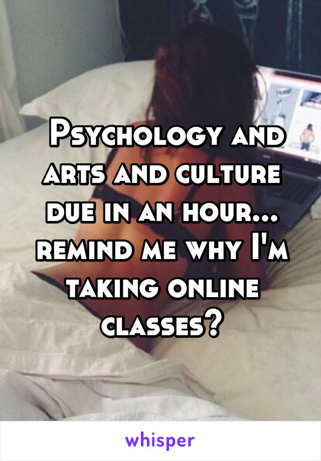 Psychology and arts and culture due in an hour... remind me why I'm taking online classes?