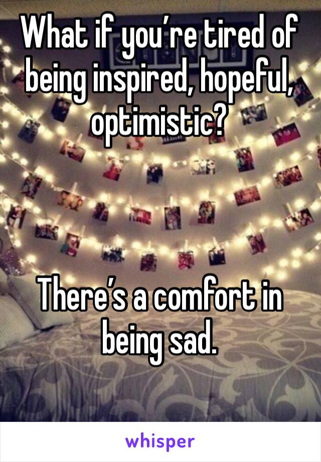 What if you're tired of being inspired, hopeful, optimistic?     There's a comfort in being sad.