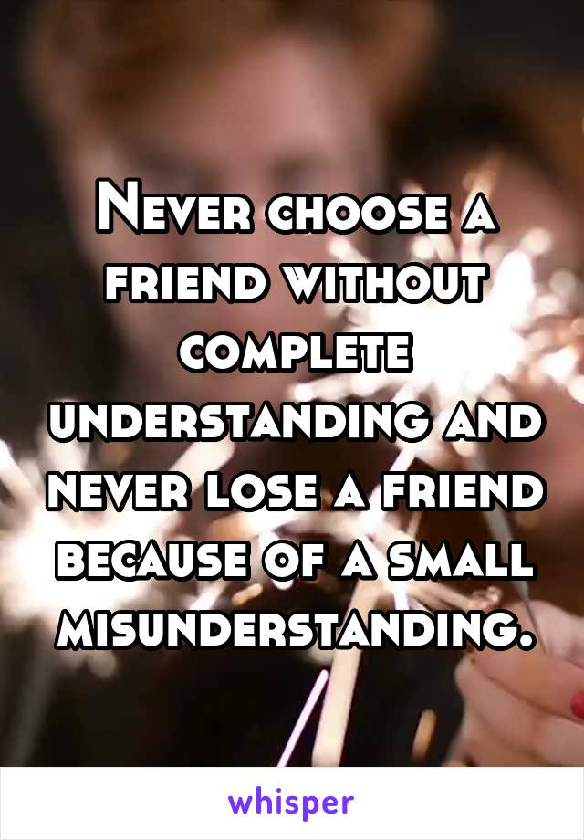 Never choose a friend without complete understanding and never lose a friend because of a small misunderstanding.