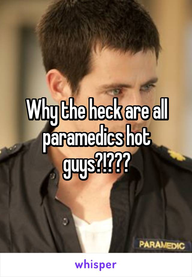 Why the heck are all paramedics hot guys?!???