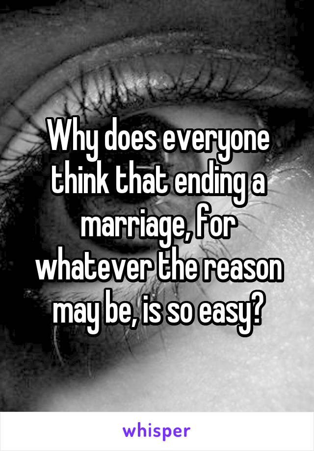 Why does everyone think that ending a marriage, for whatever the reason may be, is so easy?