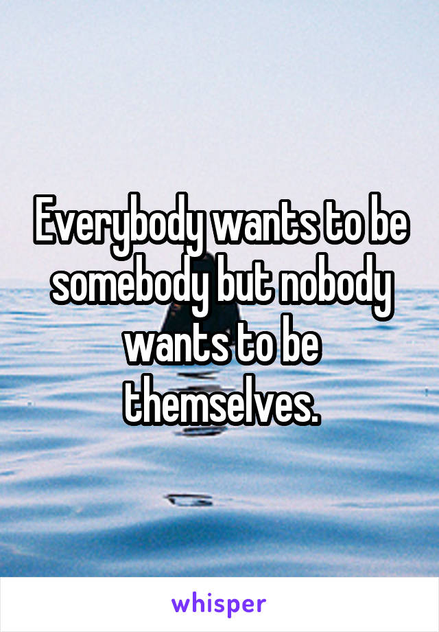 Everybody wants to be somebody but nobody wants to be themselves.