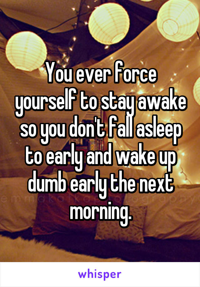 You ever force yourself to stay awake so you don't fall asleep to early and wake up dumb early the next morning.