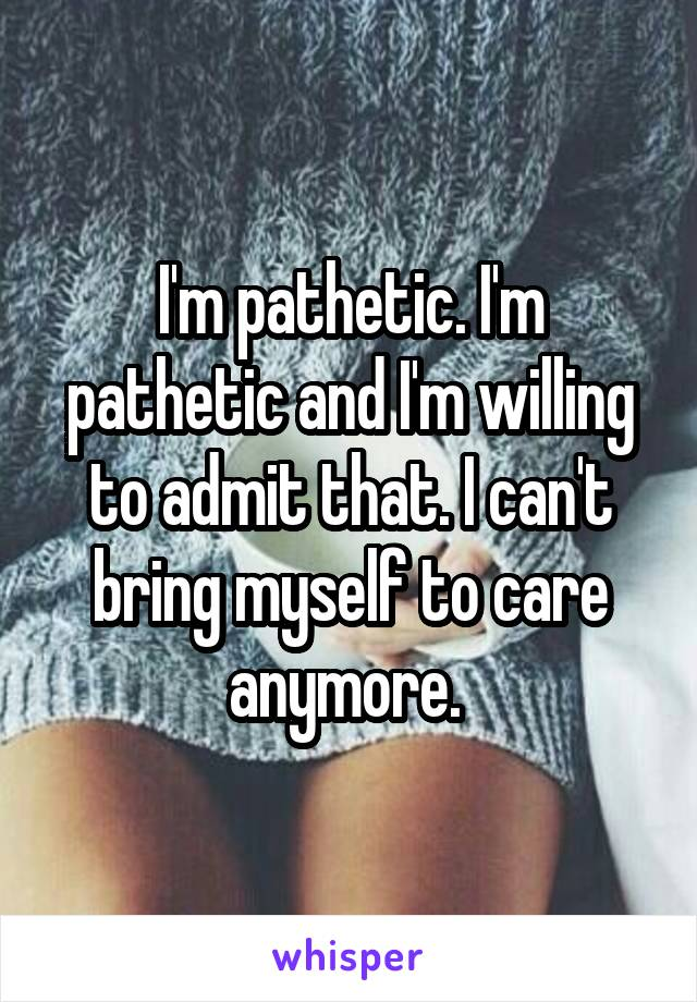 I'm pathetic. I'm pathetic and I'm willing to admit that. I can't bring myself to care anymore.