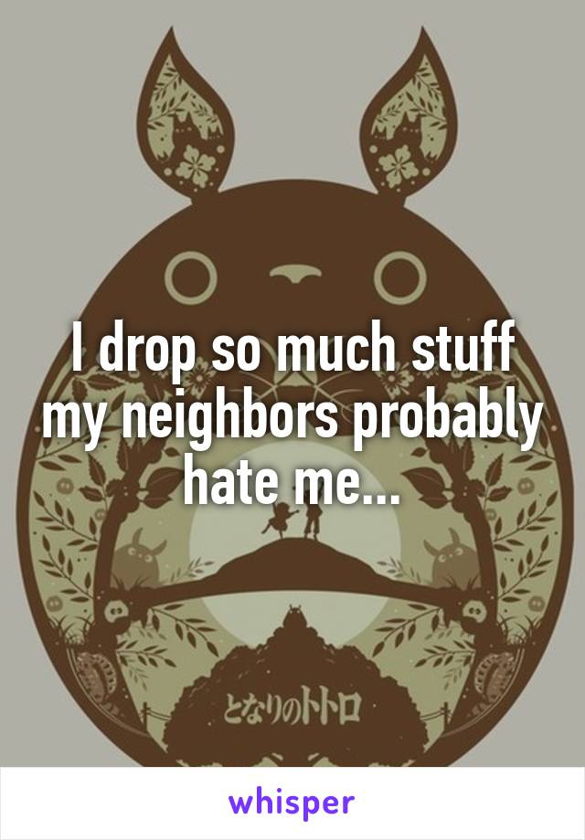 I drop so much stuff my neighbors probably hate me...