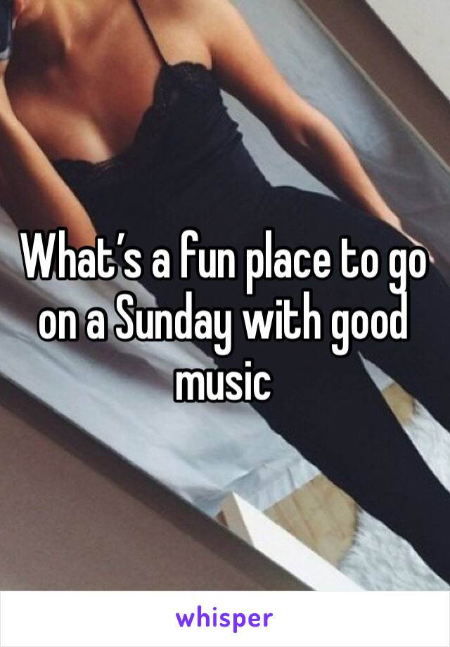 What's a fun place to go on a Sunday with good music
