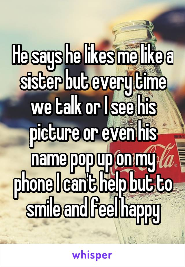 He says he likes me like a sister but every time we talk or I see his picture or even his name pop up on my phone I can't help but to smile and feel happy