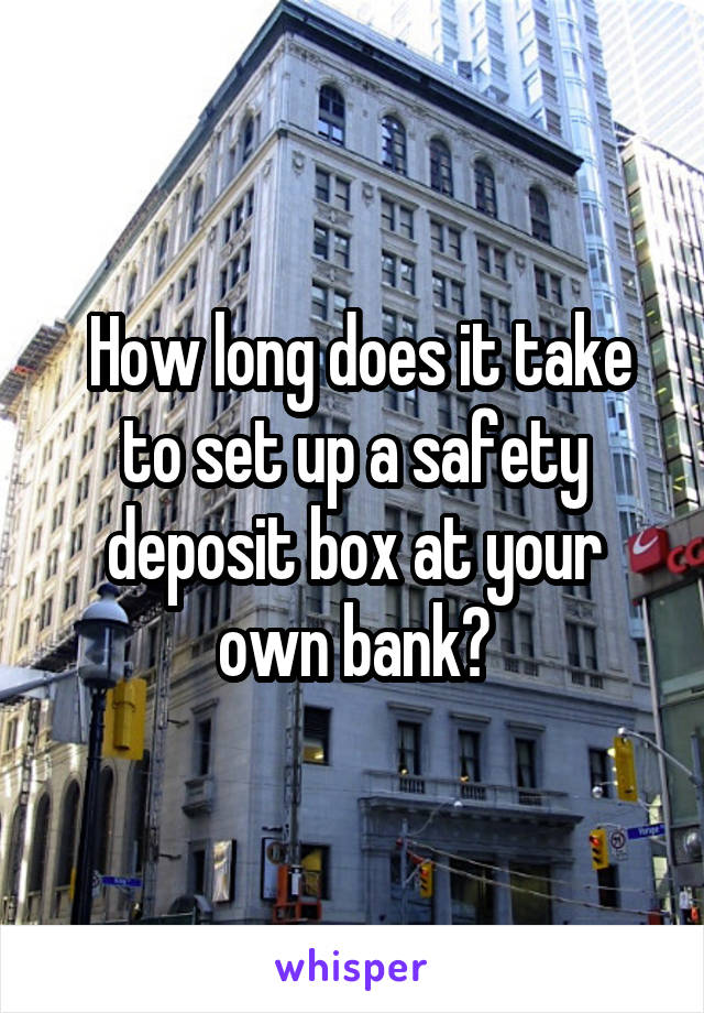 How long does it take to set up a safety deposit box at your own bank?