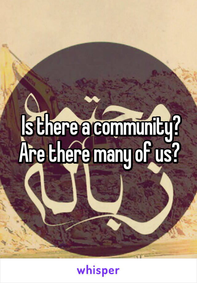 Is there a community? Are there many of us?