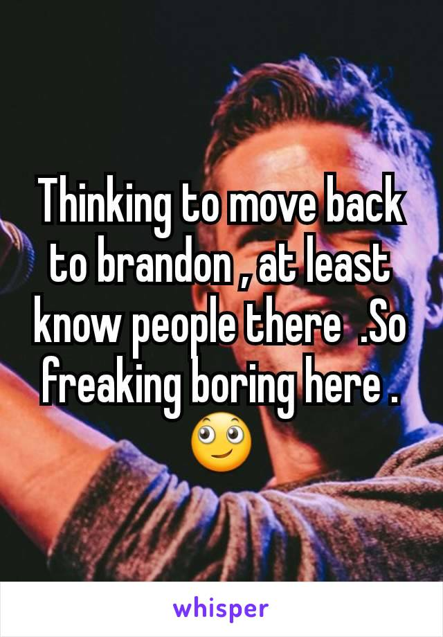 Thinking to move back to brandon , at least know people there  .So freaking boring here .🙄