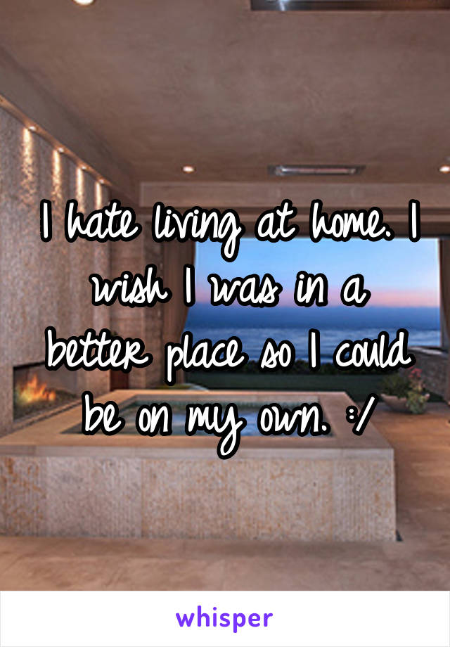 I hate living at home. I wish I was in a better place so I could be on my own. :/