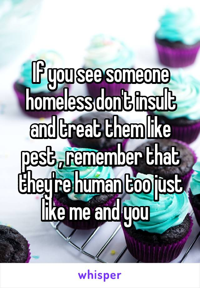 If you see someone homeless don't insult and treat them like pest , remember that they're human too just like me and you