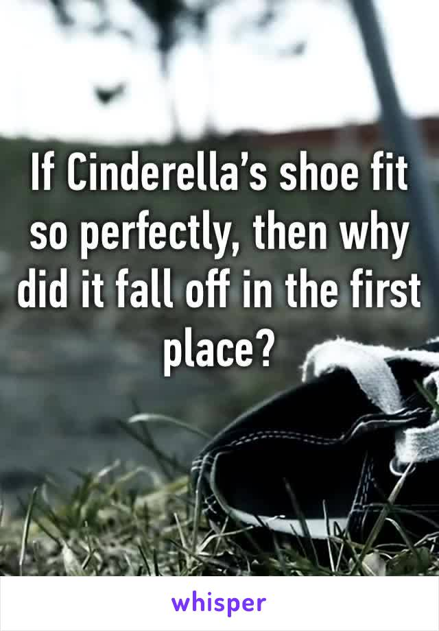 If Cinderella's shoe fit so perfectly, then why did it fall off in the first place?