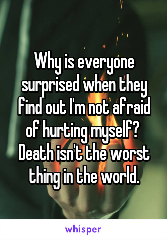 Why is everyone surprised when they find out I'm not afraid of hurting myself?  Death isn't the worst thing in the world.